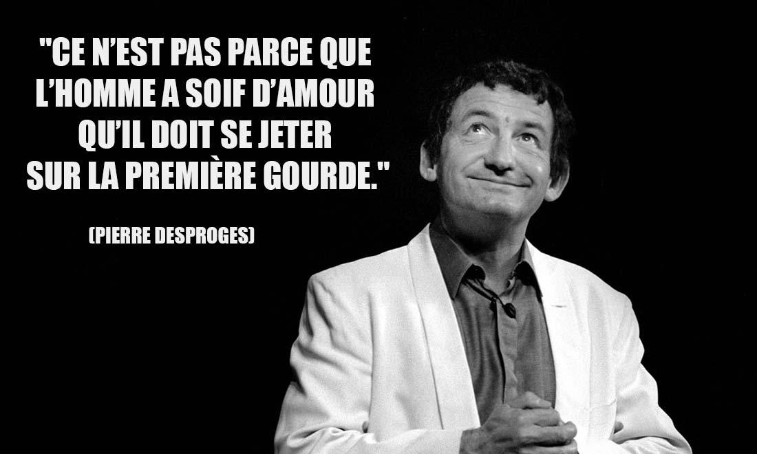 Pierre Desproges Ce n est pas parce que l homme a soif d amour qu il doit se jeter sur la premiere gourde