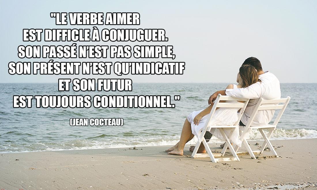 Jean Cocteau: Le verbe aimer est difficile à conjuguer. Son passé n'est pas simple, son présent n'est qu'indicatif, et son futur est toujours conditionnel.