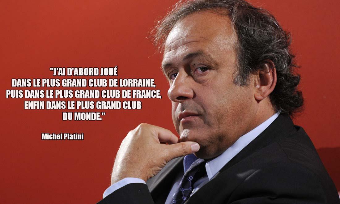 Michel Platini J ai d'abord joue dans le plus grand club de Lorraine puis dans le plus grand club de France enfin dans le plus grand club du monde