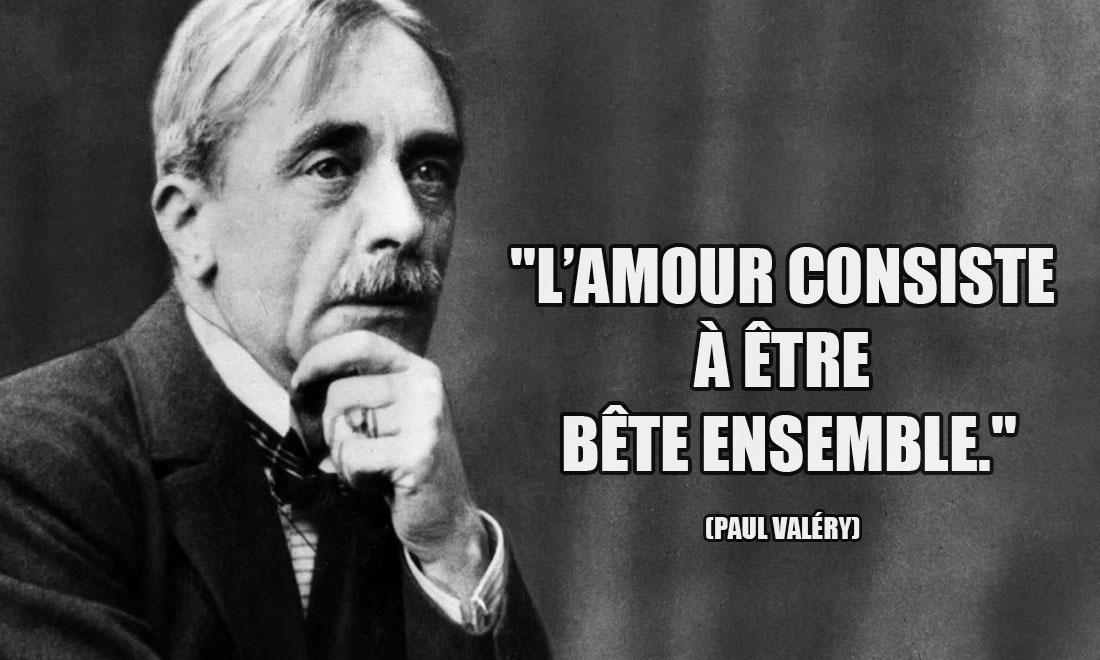 Paul Valéry: L'amour consiste à être bête ensemble.