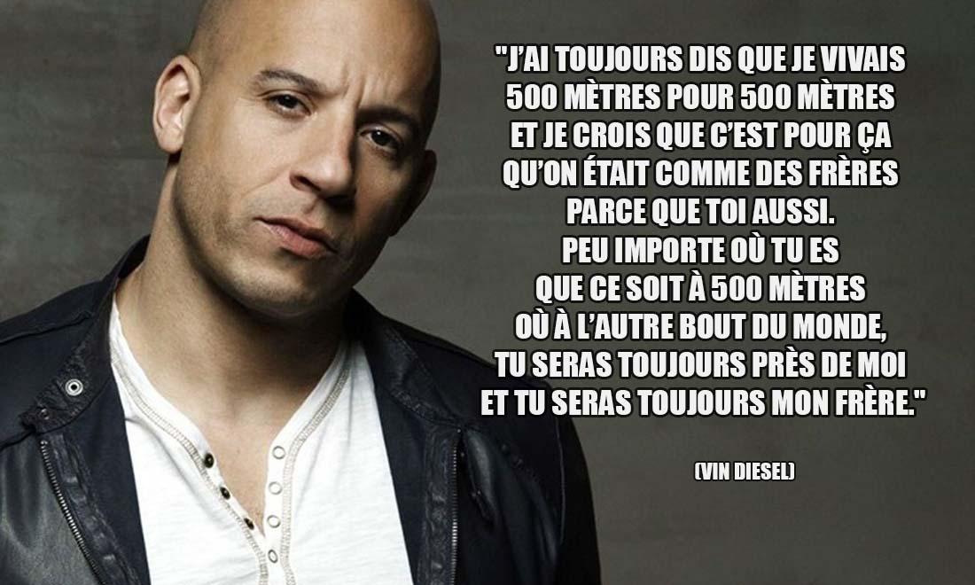 Vin Diesel J ai toujours dis que je vivais 500 metres pour 500 metres et je crois que c est pour ca qu on etait comme des freres parce que toi aussi Peu importe ou tu es que ce soit a 500 metres ou a l autre bout du monde tu seras toujours pres de moi et tu seras toujours mon frere