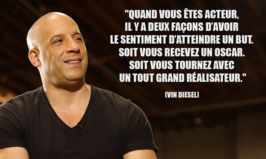 Vin Diesel Quand vous etes acteur il y a deux facons d avoir le sentiment d atteindre un but Soit vous recevez un Oscar Soit vous tournez avec un tout grand realisateur
