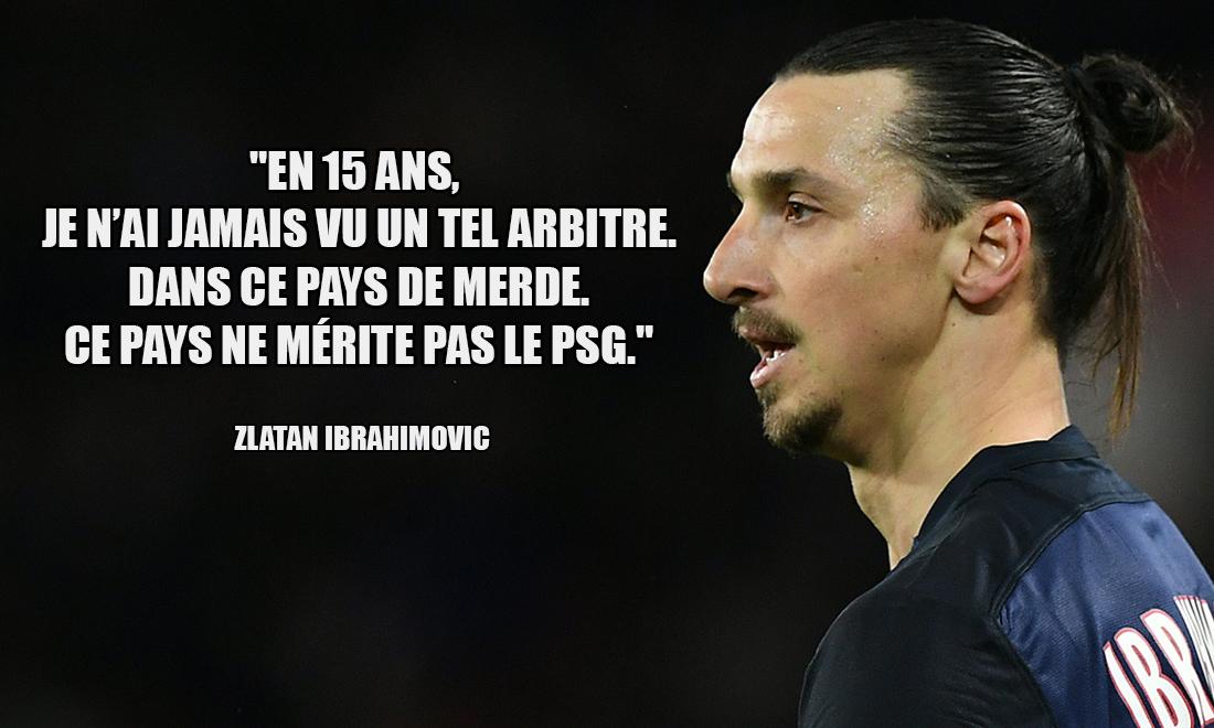 Zlatan Ibrahimovic En 15 ans je n ai jamais vu un tel arbitre Dans ce pays de merde Ce pays ne merite pas le PSG
