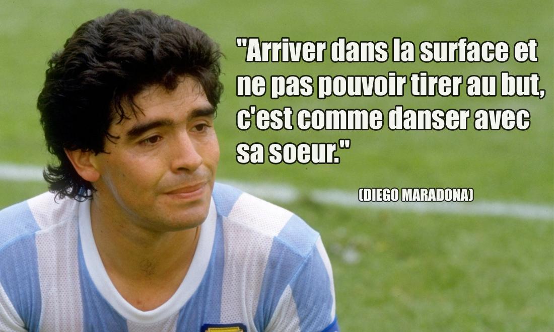 Diego Maradona Arriver dans la surface et ne pas pouvoir tirer au but, c'est comme danser avec sa soeur