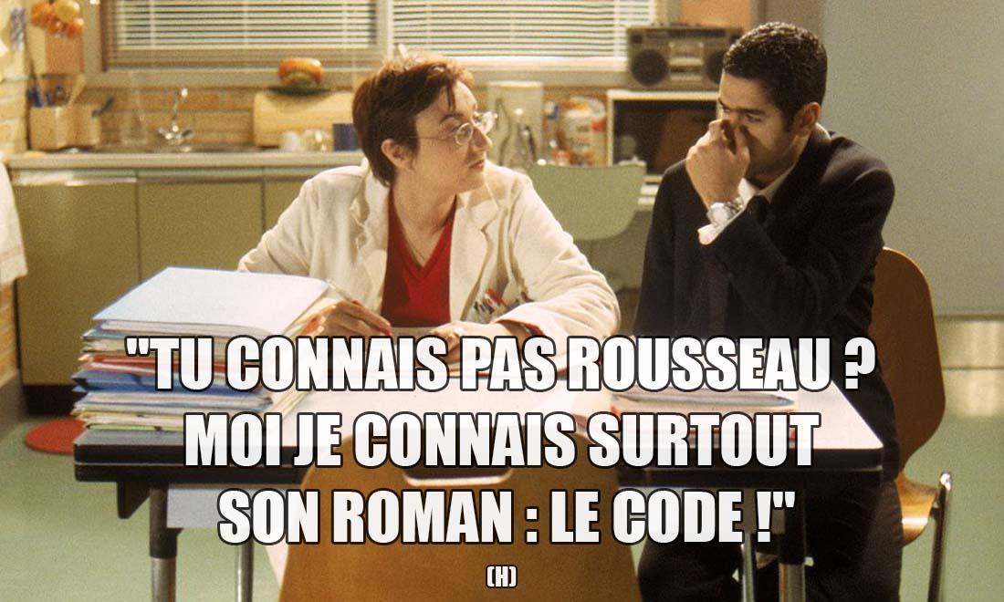 H: Tu connais pas Rousseau ? Moi je connais surtout son roman : Le code !
