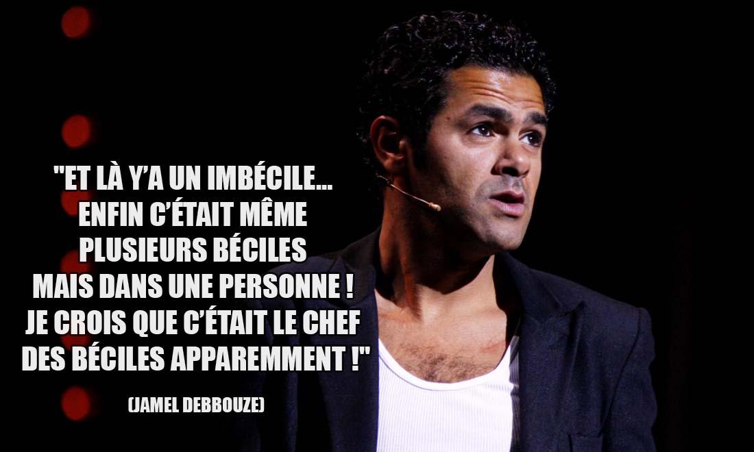Jamel Debbouze: Et là y'a un imbécile... Enfin c'était même plusieurs béciles mais dans une personne ! je crois que c'était le chef des béciles apparemment !