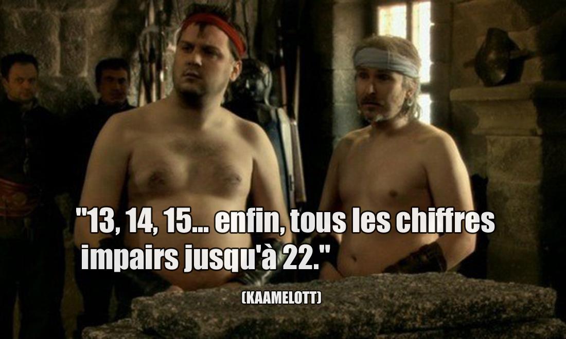 Kaamelott 13, 14, 15... enfin, tous les chiffres impairs jusqu'à 22.
