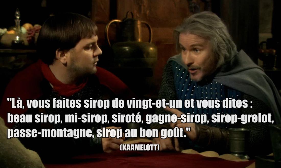Kaamelott Là, vous faites sirop de vingt-et-un et vous dites : beau sirop, mi-sirop, siroté, gagne-sirop, sirop-grelot, passe-montagne, sirop au bon goût.