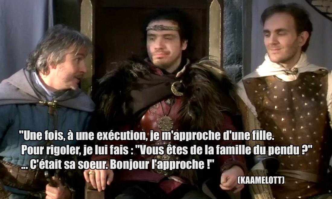 """Kaamelott Une fois, à une exécution, je m'approche d'une fille. Pour rigoler, je lui fais : """"Vous êtes de la famille du pendu ?"""" ... C'était sa soeur."""