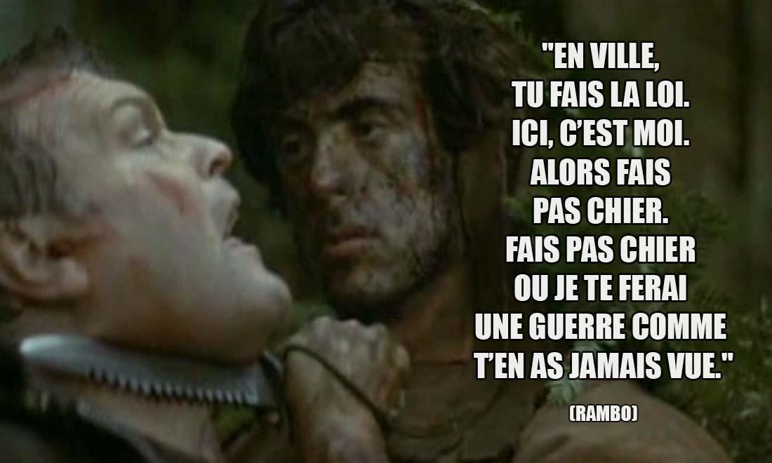 Rambo: En ville, tu fais la loi. Ici, c'est moi. Alors fais pas chier. Fais pas chier ou je te ferai une guerre comme t'en as jamais vue.
