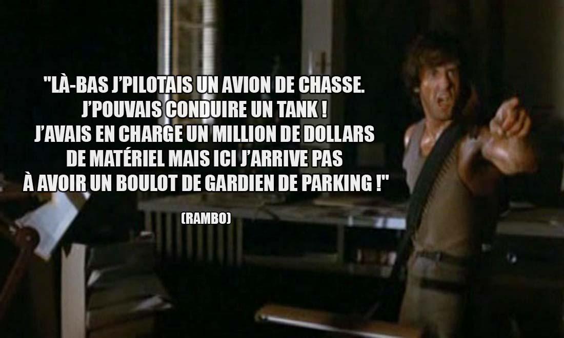 Rambo: Là-bas j'pilotais un avion de chasse. J'pouvais conduire un tank ! J'avais en charge un million de dollars de matériel mais ici j'arrive pas à avoir un boulot de gardien de parking !
